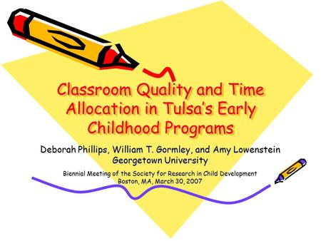 Classroom Quality and Time Allocation in Tulsa's Early Childhood Programs Deborah Phillips, William T. Gormley, and Amy Lowenstein Georgetown University.