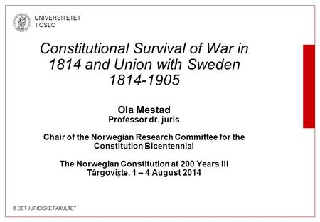 © DET JURIDISKE FAKULTET UNIVERSITETET I OSLO Constitutional Survival of War in 1814 and Union with Sweden 1814-1905 Ola Mestad Professor dr. juris Chair.