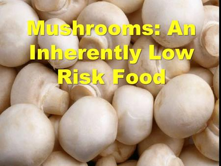 Mushrooms: An Inherently Low Risk Food. Two Approaches to Risk Assessment 1.Epidemiological Approach to Risk Assessment –FDA Fresh Produce Risk Assessment.