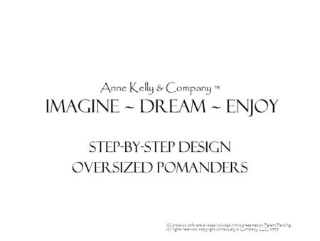 Anne Kelly & Company ™ Imagine ~ Dream ~ enjoy Step-by-Step Design Oversized Pomanders All product, software & ideas included in this presentation Patent.