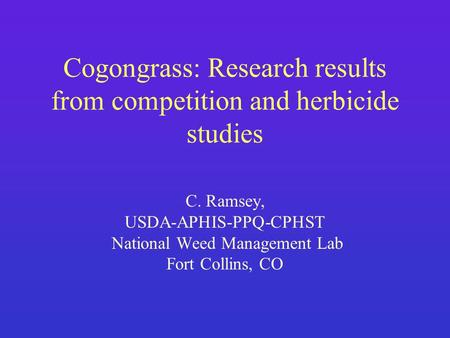 Cogongrass: Research results from competition and herbicide studies C. Ramsey, USDA-APHIS-PPQ-CPHST National Weed Management Lab Fort Collins, CO.