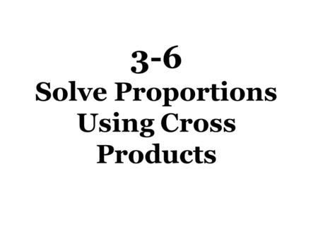 3-6 Solve Proportions Using Cross Products
