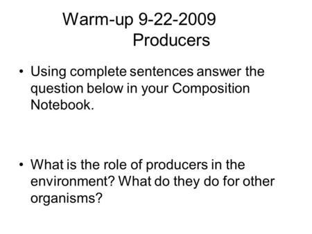 Warm-up 9-22-2009 Producers Using complete sentences answer the question below in your Composition Notebook. What is the role of producers in the environment?