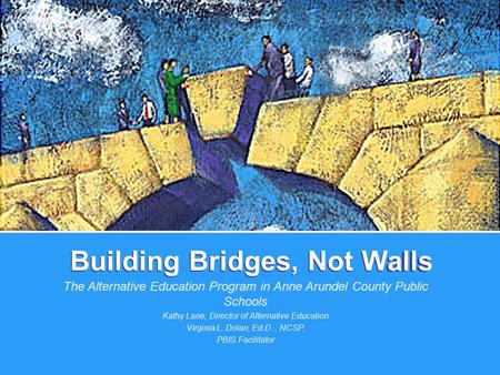 Building Bridges, Not Walls The Alternative Education Program in Anne Arundel County Public Schools Kathy Lane, Director of Alternative Education Virginia.