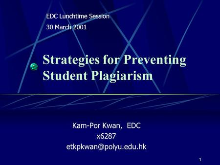 1 Strategies for Preventing Student Plagiarism Kam-Por Kwan, EDC x6287 EDC Lunchtime Session 30 March 2001.