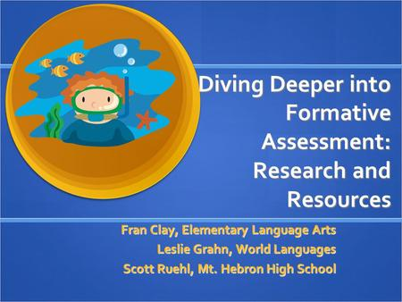 Diving Deeper into Formative Assessment: Research and Resources Fran Clay, Elementary Language Arts Leslie Grahn, World Languages Scott Ruehl, Mt. Hebron.