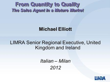 From Quantity to Quality The Sales Agent in a Mature Market Michael Elliott LIMRA Senior Regional Executive, United Kingdom and Ireland Italian – Milan.