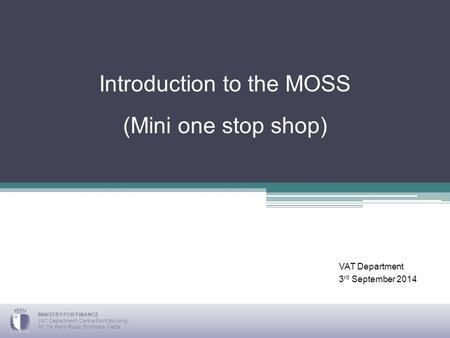 Introduction to the MOSS (Mini one stop shop) VAT Department 3 rd September 2014 MINISTRY FOR FINANCE VAT Department, Centre Point Building, 16, Ta' Paris.