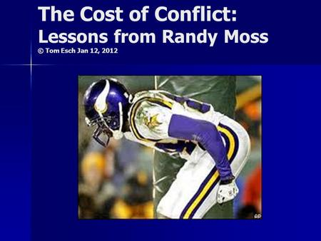 The Cost of Conflict: Lessons from Randy Moss © Tom Esch Jan 12, 2012.