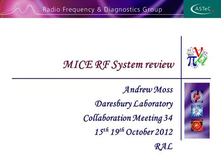 Andrew Moss Daresbury Laboratory Collaboration Meeting 34 15 th 19 th October 2012 RAL MICE RF System review.