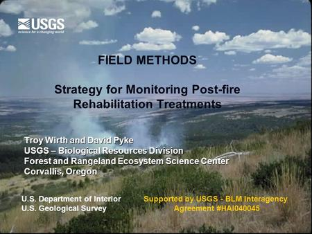 FIELD METHODS Strategy for Monitoring Post-fire Rehabilitation Treatments Troy Wirth and David Pyke USGS – Biological Resources Division Forest and Rangeland.