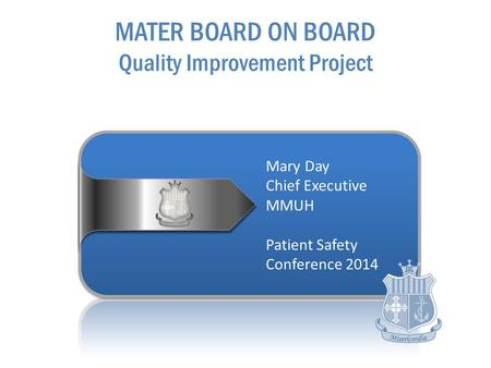 Mary Day Chief Executive MMUH Patient Safety Conference 2014 MATER BOARD ON BOARD Quality Improvement Project.