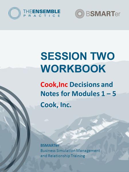 SESSION TWO WORKBOOK Cook,Inc Decisions and Notes for Modules 1 – 5 Cook, Inc. BSMARTer Business Simulation Management and Relationship Training.