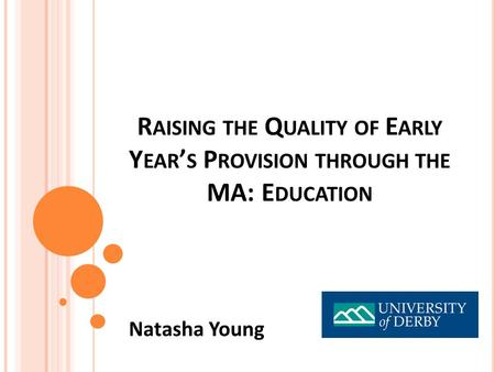 R AISING THE Q UALITY OF E ARLY Y EAR ' S P ROVISION THROUGH THE MA: E DUCATION Natasha Young.
