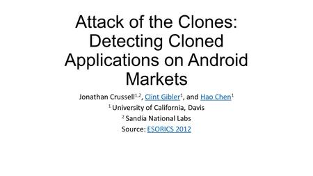 Attack of the Clones: Detecting Cloned Applications on Android Markets Jonathan Crussell 1,2, Clint Gibler 1, and Hao Chen 1Clint GiblerHao Chen 1 University.