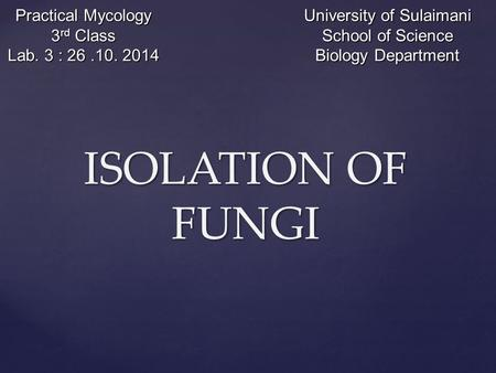 ISOLATION OF FUNGI Practical Mycology 3 rd Class Lab. 3 : 26.10. 2014 University of Sulaimani School of Science Biology Department.