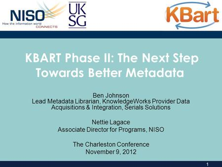 1 KBART Phase II: The Next Step Towards Better Metadata Ben Johnson Lead Metadata Librarian, KnowledgeWorks Provider Data Acquisitions & Integration, Serials.