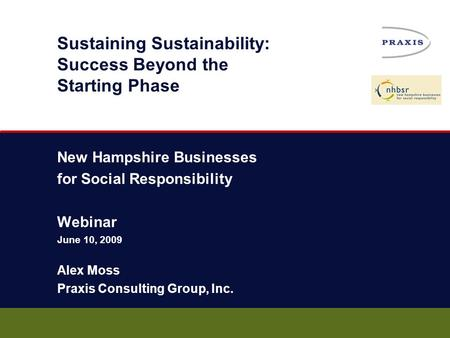Sustaining Sustainability: Success Beyond the Starting Phase New Hampshire Businesses for Social Responsibility Webinar June 10, 2009 Alex Moss Praxis.