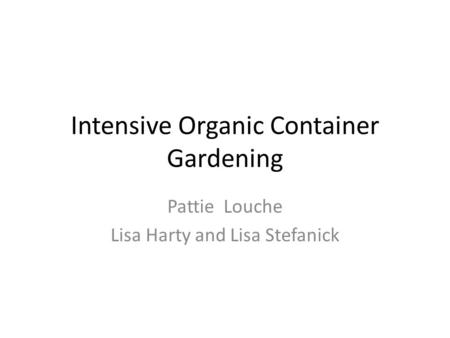 Intensive Organic Container Gardening Pattie Louche Lisa Harty and Lisa Stefanick.
