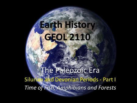 Earth History GEOL 2110 The Paleozoic Era Silurian and Devonian Periods - Part I Time of Fish, Amphibians and Forests.