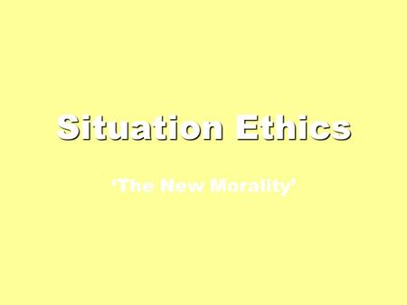 Situation Ethics 'The New Morality'. Basic Details A relativist, consequentialist theory. It does not prescribe fixed rules; it considers the outcomes.