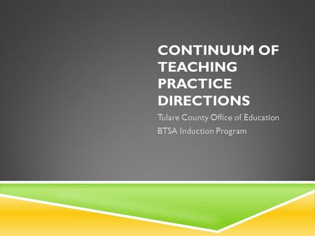 CONTINUUM OF TEACHING PRACTICE DIRECTIONS Tulare County Office of Education BTSA Induction Program.