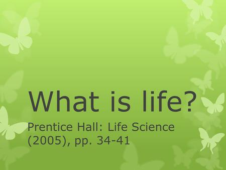 What is life? Prentice Hall: Life Science (2005), pp. 34-41.