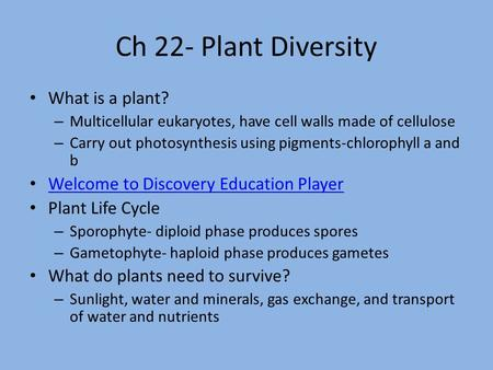Ch 22- Plant Diversity What is a plant? – Multicellular eukaryotes, have cell walls made of cellulose – Carry out photosynthesis using pigments-chlorophyll.