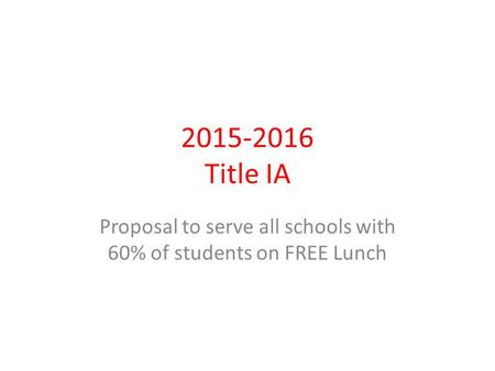 2015-2016 Title IA Proposal to serve all schools with 60% of students on FREE Lunch.