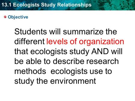 13.1 Ecologists Study Relationships Students will summarize the different levels of organization that ecologists study AND will be able to describe research.