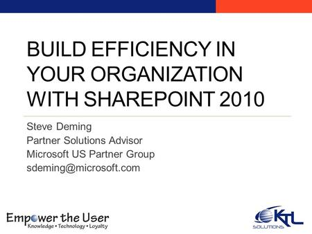 BUILD EFFICIENCY IN YOUR ORGANIZATION WITH SHAREPOINT 2010 Steve Deming Partner Solutions Advisor Microsoft US Partner Group