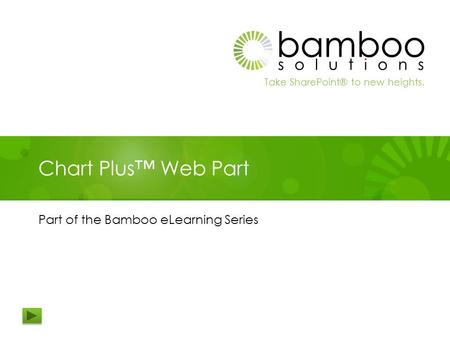Take SharePoint® to new heights. Chart Plus™ Web Part Part of the Bamboo eLearning Series.