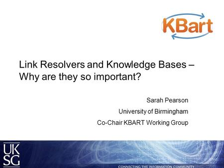 Link Resolvers and Knowledge Bases – Why are they so important? Sarah Pearson University of Birmingham Co-Chair KBART Working Group.