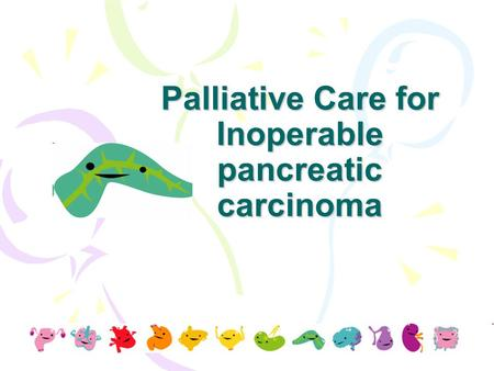 Palliative Care for Inoperable pancreatic carcinoma.