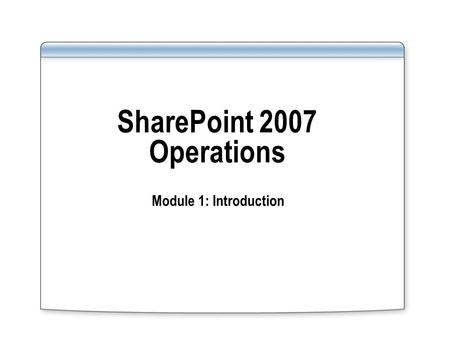 SharePoint 2007 Operations Module 1: Introduction.