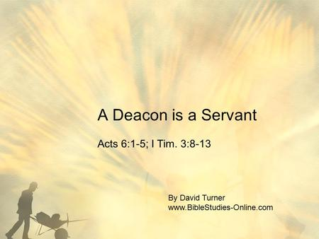 A Deacon is a Servant Acts 6:1-5; I Tim. 3:8-13 By David Turner www.BibleStudies-Online.com.