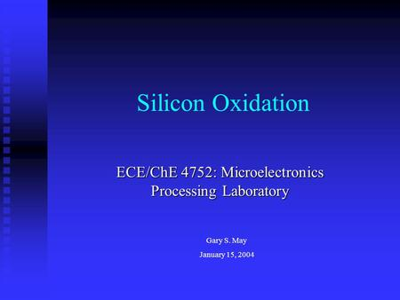 Silicon Oxidation ECE/ChE 4752: Microelectronics Processing Laboratory Gary S. May January 15, 2004.