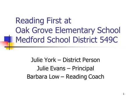 1 Reading First at Oak Grove Elementary School Medford School District 549C Julie York – District Person Julie Evans – Principal Barbara Low – Reading.
