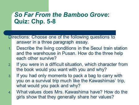 So Far From the Bamboo Grove: Quiz: Chp. 5-8 Directions: Choose one of the following questions to answer in a three paragraph essay. 1. Describe the living.