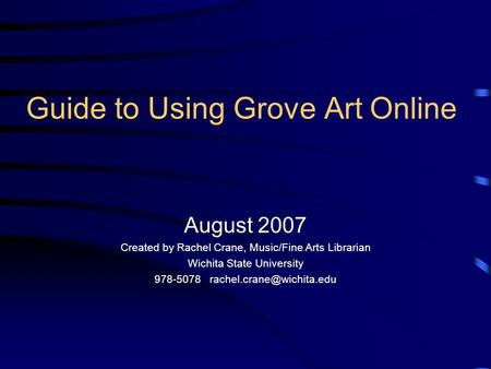 Guide to Using Grove Art Online August 2007 Created by Rachel Crane, Music/Fine Arts Librarian Wichita State University 978-5078
