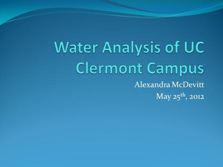 Alexandra McDevitt May 25 th, 2012. Abstract The water quality of Clermont College campus will help to determine the state of the environment and the.