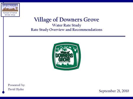 Municipal & Financial Services Group Village of Downers Grove Water Rate Study Rate Study Overview and Recommendations September 21, 2010 Presented by: