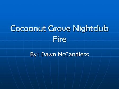 Cocoanut Grove Nightclub Fire By: Dawn McCandless.