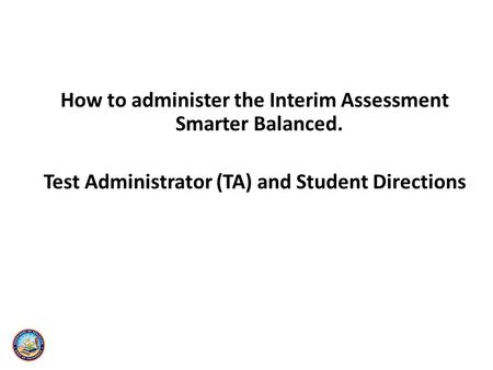 How to administer the Interim Assessment Smarter Balanced. Test Administrator (TA) and Student Directions.