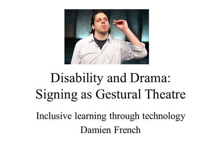 Disability and Drama: Signing as Gestural Theatre Inclusive learning through technology Damien French.