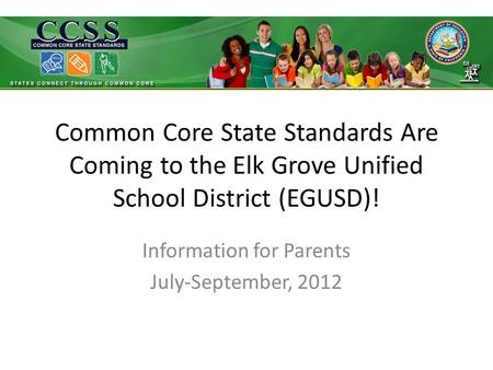 Common Core State Standards Are Coming to the Elk Grove Unified School District (EGUSD)! Information for Parents July-September, 2012.