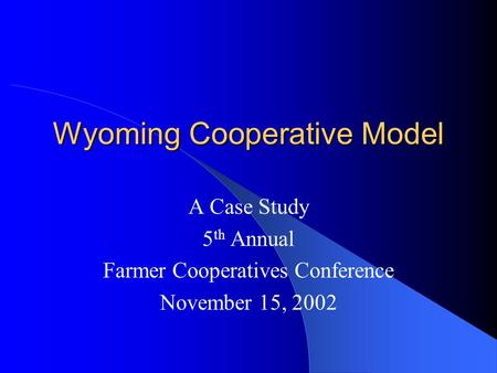 Wyoming Cooperative Model A Case Study 5 th Annual Farmer Cooperatives Conference November 15, 2002.