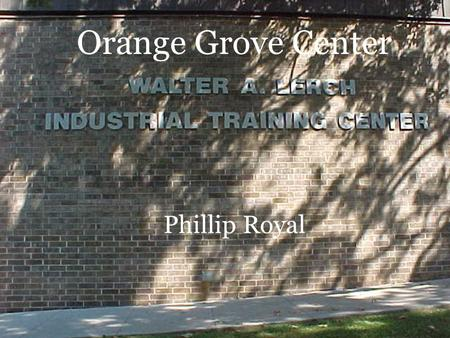 Orange Grove Center Phillip Royal. What is Orange Grove Center? Serves Developmentally Disabled adults and children Programs provided by OGC… –School.