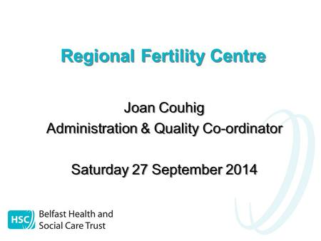 Regional Fertility Centre Joan Couhig Administration & Quality Co-ordinator Saturday 27 September 2014 Joan Couhig Administration & Quality Co-ordinator.
