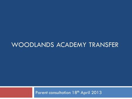 WOODLANDS ACADEMY TRANSFER Parent consultation 18 th April 2013.